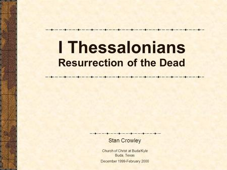 I Thessalonians Resurrection of the Dead Stan Crowley Church of Christ at Buda/Kyle Buda, Texas December 1999-February 2000.