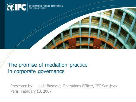 The promise of mediation practice in corporate governance Presented by: Lada Busevac, Operations Officer, IFC Sarajevo Paris, February 13, 2007.