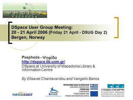 DSpace User Group Meeting: 20 - 21 April 2006 ( Friday 21 April - DSUG Day 2) Bergen, Norway Psepheda -  DSpace at University.