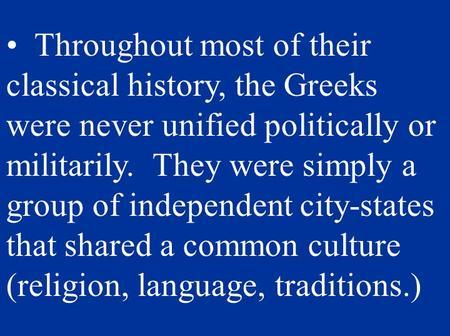 Throughout most of their classical history, the Greeks were never unified politically or militarily. They were simply a group of independent city-states.