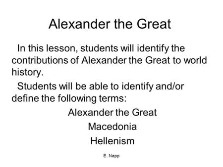 Alexander the Great In this lesson, students will identify the contributions of Alexander the Great to world history. Students will be able to identify.