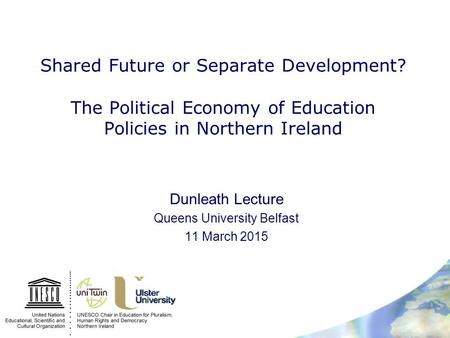 Shared Future or Separate Development? The Political Economy of Education Policies in Northern Ireland Dunleath Lecture Queens University Belfast 11 March.