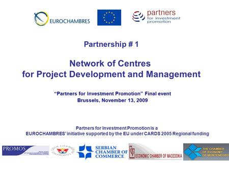 """Partners for Investment Promotion"" Final event Brussels, November 13, 2009 Partnership # 1 Network of Centres for Project Development and Management Partners."