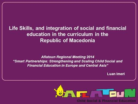 "Life Skills, and integration of social and financial education in the curriculum in the Republic of Macedonia Aflatoun Regional Meeting 2014 ""Smart Partnerships:"