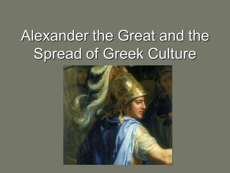 Alexander the Great and the Spread of Greek Culture.