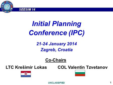 SEESIM 14 UNCLASSIFIED 1 Initial Planning Conference (IPC) 21-24 January 2014 Zagreb, Croatia Co-Chairs LTC Krešimir LokasCOL Valentin Tzvetanov.