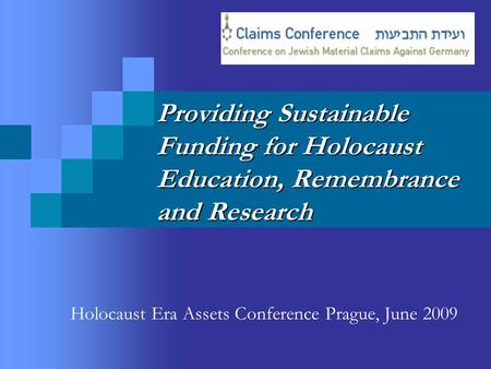 Providing Sustainable Funding for Holocaust Education, Remembrance and Research Holocaust Era Assets Conference Prague, June 2009.
