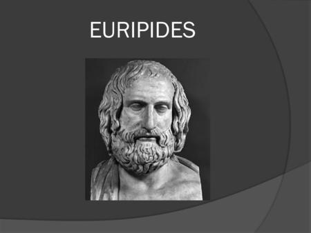 EURIPIDES. His early life  Born in 480 BC in the vicinity of Athens  Died in 407/6 in Macedonia  He came from a wealthy family.  When young, he served.
