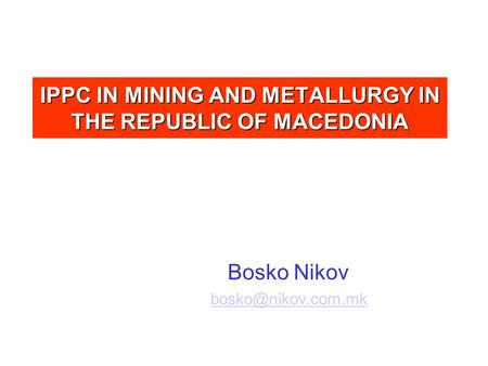 IPPC IN MINING AND METALLURGY IN THE REPUBLIC OF MACEDONIA Bosko Nikov