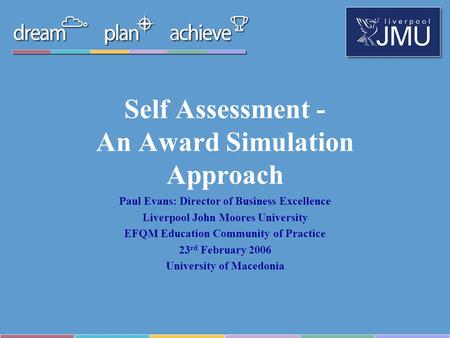Self Assessment - An Award Simulation Approach Paul Evans: Director of Business Excellence Liverpool John Moores University EFQM Education Community of.
