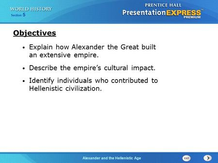 Section 5 Alexander and the Hellenistic Age Explain how Alexander the Great built an extensive empire. Describe the empire's cultural impact. Identify.