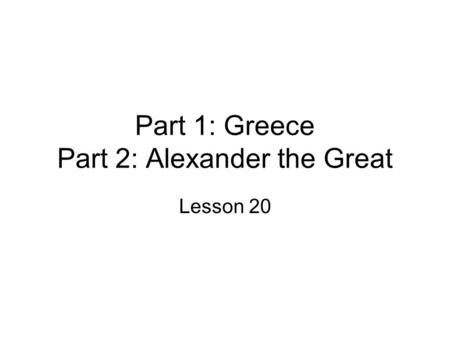 Part 1: Greece Part 2: Alexander the Great Lesson 20.