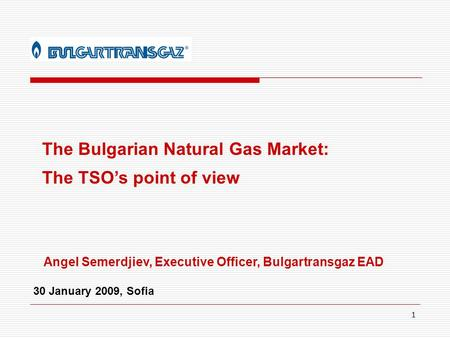 1 The Bulgarian Natural Gas Market: The TSO's point of view Angel Semerdjiev, Executive Officer, Bulgartransgaz EAD 30 January 2009, Sofia.