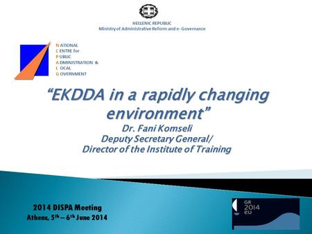 "HELLENIC REPUBLIC Ministry of Administrative Reform and e- Governance ""EKDDA in a rapidly changing environment"" Dr. Fani Komseli Deputy Secretary General/"