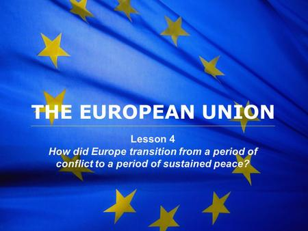The European Union THE EUROPEAN UNION Lesson 4 How did Europe transition from a period of conflict to a period of sustained peace?