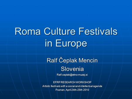 Roma Culture Festivals in Europe Ralf Čeplak Mencin EFRP RESEARCH WORKSHOP Artistic festivals with a social and intellectual.