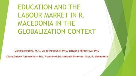 EDUCATION AND THE LABOUR MARKET IN R. MACEDONIA IN THE GLOBALIZATION CONTEXT Daniela Koceva, M.A., Vlado Petrovski, PhD, Snezana Mirascieva, PhD 'Goce.