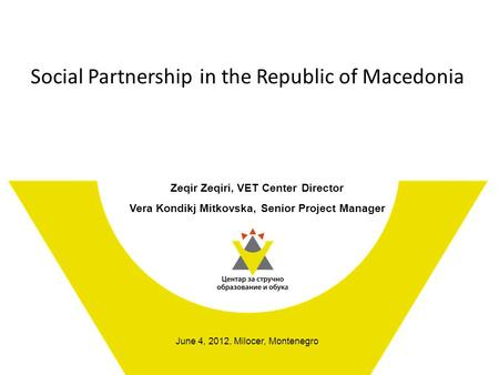 Social Partnership in the Republic of Macedonia Zeqir Zeqiri, VET Center Director Vera Kondikj Mitkovska, Senior Project Manager June 4, 2012, Milocer,