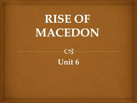 Unit 6.  Rise of Macedon  Always ruled by Kings  Alexander I (494-458): Macedon breaks away from Persian rule  Macedon then had a disorganized, and.
