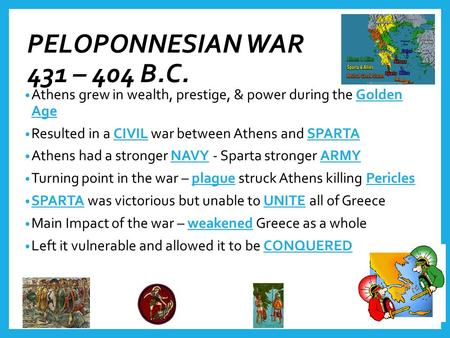 PELOPONNESIAN WAR 431 – 404 B.C. Athens grew in wealth, prestige, & power during the Golden Age Resulted in a CIVIL war between Athens and SPARTA Athens.
