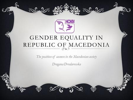 GENDER EQUALITY IN REPUBLIC OF MACEDONIA The position of women in the Macedonian society Dragana Drndarevska.