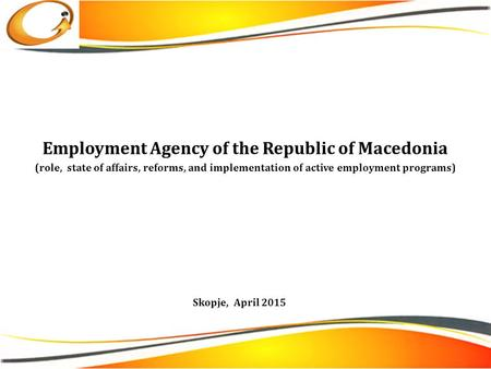 Employment Agency of the Republic of Macedonia (role, state of affairs, reforms, and implementation of active employment programs) Skopje, April 2015.