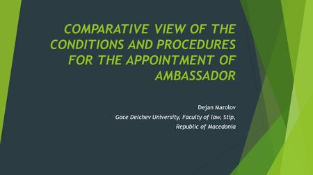 COMPARATIVE VIEW OF THE CONDITIONS AND PROCEDURES FOR THE APPOINTMENT OF AMBASSADOR Dejan Marolov Goce Delchev University, Faculty of law, Stip, Republic.