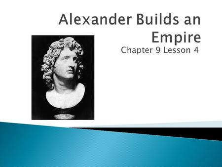 Chapter 9 Lesson 4.  Describe the events that led to the rise of Alexander the Great's Empire.  Explain how Greek culture spread during and after Alexander's.