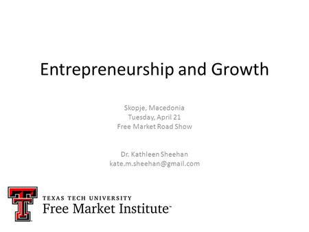 Entrepreneurship and Growth Skopje, Macedonia Tuesday, April 21 Free Market Road Show Dr. Kathleen Sheehan