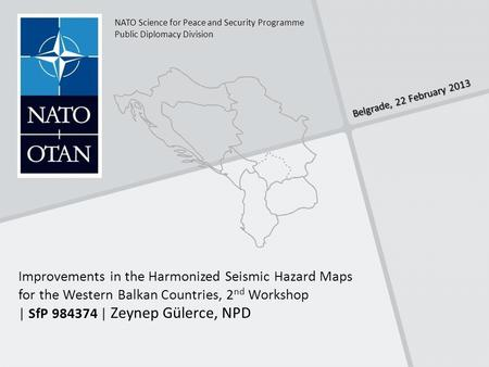 Belgrade, 22 February 2013 NATO Science for Peace and Security Programme Public Diplomacy Division Improvements in the Harmonized Seismic Hazard Maps for.