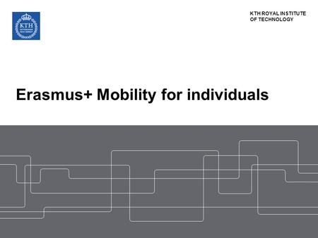 KTH ROYAL INSTITUTE OF TECHNOLOGY Erasmus+ Mobility for individuals.