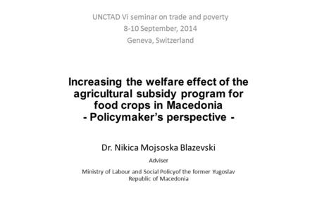 Increasing the welfare effect of the agricultural subsidy program for food crops in Macedonia - Policymaker's perspective - Dr. Nikica Mojsoska Blazevski.