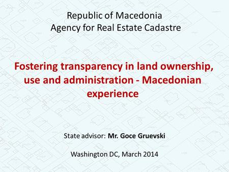Fostering transparency in land ownership, use and administration - Macedonian experience State advisor: Mr. Goce Gruevski Washington DC, March 2014 Republic.