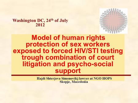 Washington DC, 24 th of July 2012 Model of human rights protection of sex workers exposed to forced HIV/STI testing trough combination of court litigation.
