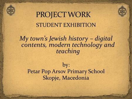 STUDENT EXHIBITION My town's Jewish history – digital contents, modern technology and teaching by: Petar Pop Arsov Primary School Skopje, Macedonia.