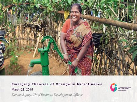 Emerging Theories of Change in Microfinance March 28, 2015 Dennis Ripley, Chief Business Development Officer.