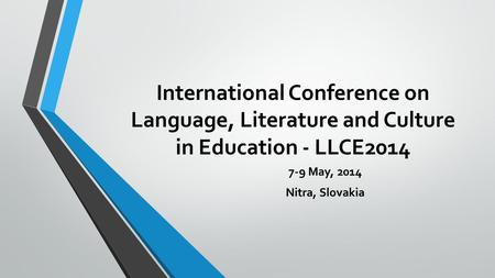 International Conference on Language, Literature and Culture in Education - LLCE2014 7-9 May, 2014 Nitra, Slovakia.