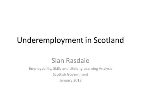 Underemployment in Scotland Sian Rasdale Employability, Skills and Lifelong Learning Analysis Scottish Government January 2013.