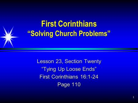 "1 First Corinthians ""Solving Church Problems"" Lesson 23, Section Twenty ""Tying Up Loose Ends"" First Corinthians 16:1-24 Page 110."