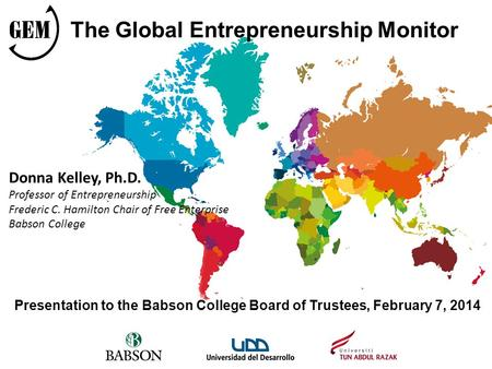 Presentation to the Babson College Board of Trustees, February 7, 2014 The Global Entrepreneurship Monitor Donna Kelley, Ph.D. Professor of Entrepreneurship.