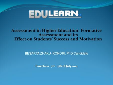 Assessment in Higher Education: Formative Assessment and its Effect on Students' Success and Motivation BESARTA ZHAKU- KONDRI, PhD Candidate Barcelona.