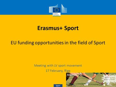 Sport Erasmus+ Sport EU funding opportunities in the field of Sport Meeting with LV sport movement 17 February, Riga Sport.