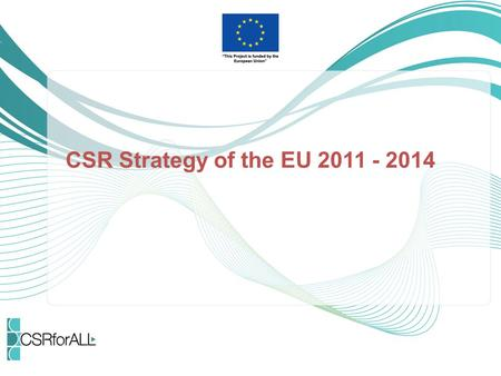 "CSR Strategy of the EU 2011 - 2014. Context EU Commission started to deal with CSR in 2001 with the publication of the ""Green paper - Promoting a European."