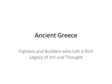 Ancient Greece Fighters and Builders who Left a Rich Legacy of Art and Thought.