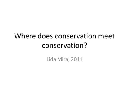 Where does <strong>conservation</strong> meet <strong>conservation</strong>? Lida Miraj 2011.