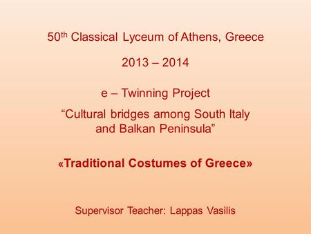 "50 th Classical Lyceum of Athens, Greece « Traditional Costumes of Greece» 2013 – 2014 e – Twinning Project ""Cultural bridges among South Italy and Balkan."