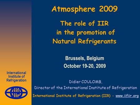 International Institute of Refrigeration Atmosphere 2009 The role of IIR in the promotion of Natural Refrigerants Didier COULOMB, Director of the International.