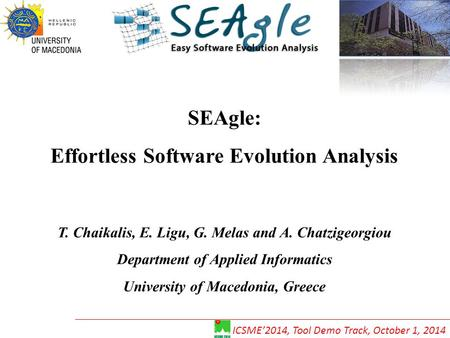 SEAgle: Effortless Software Evolution Analysis T. Chaikalis, E. Ligu, G. Melas and A. Chatzigeorgiou Department of Applied Informatics University of Macedonia,