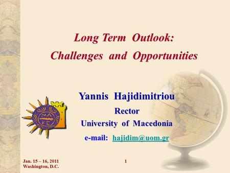 Long Term Outlook: Challenges and Opportunities Yannis Hajidimitriou Rector University of Macedonia    Jan. 15 – 16,