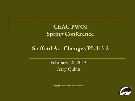 CEAC PWOI Spring Conference Stafford Act Changes PL 113-2 February 28, 2013 Jerry Quinn Copyright Gerard J. Quinn & Associates 2013.